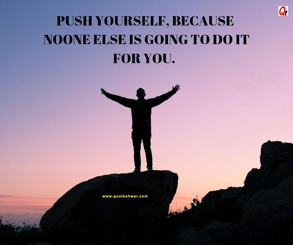 Push yourself , because noone is