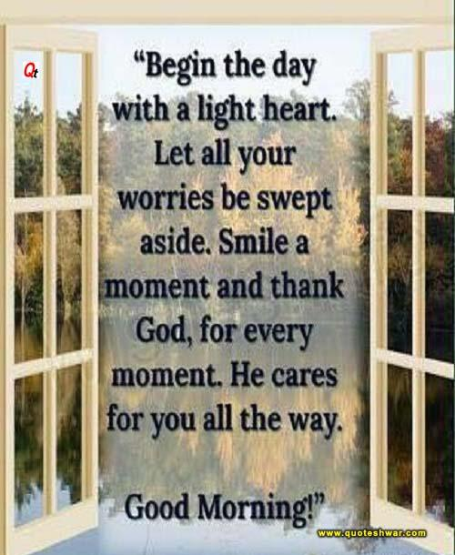Begin the day with a light heart. Let all your worries be swept aside. smile a moment and thank God, for every moment he cares for you all the way
